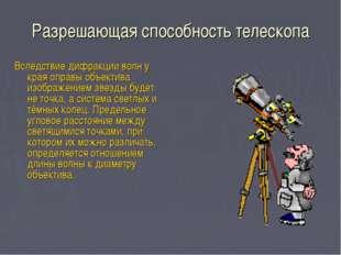 Разрешающая способность телескопа Вследствие дифракции волн у края оправы объ