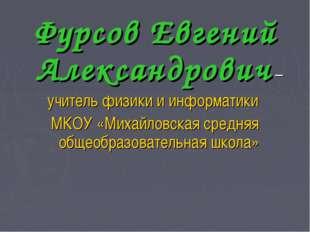 Фурсов Евгений Александрович – учитель физики и информатики МКОУ «Михайловска