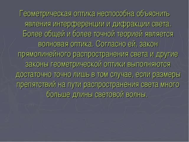 Геометрическая оптика неспособна объяснить явления интерференции и дифракции...