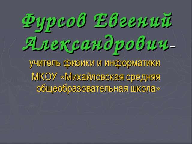 Фурсов Евгений Александрович – учитель физики и информатики МКОУ «Михайловска...