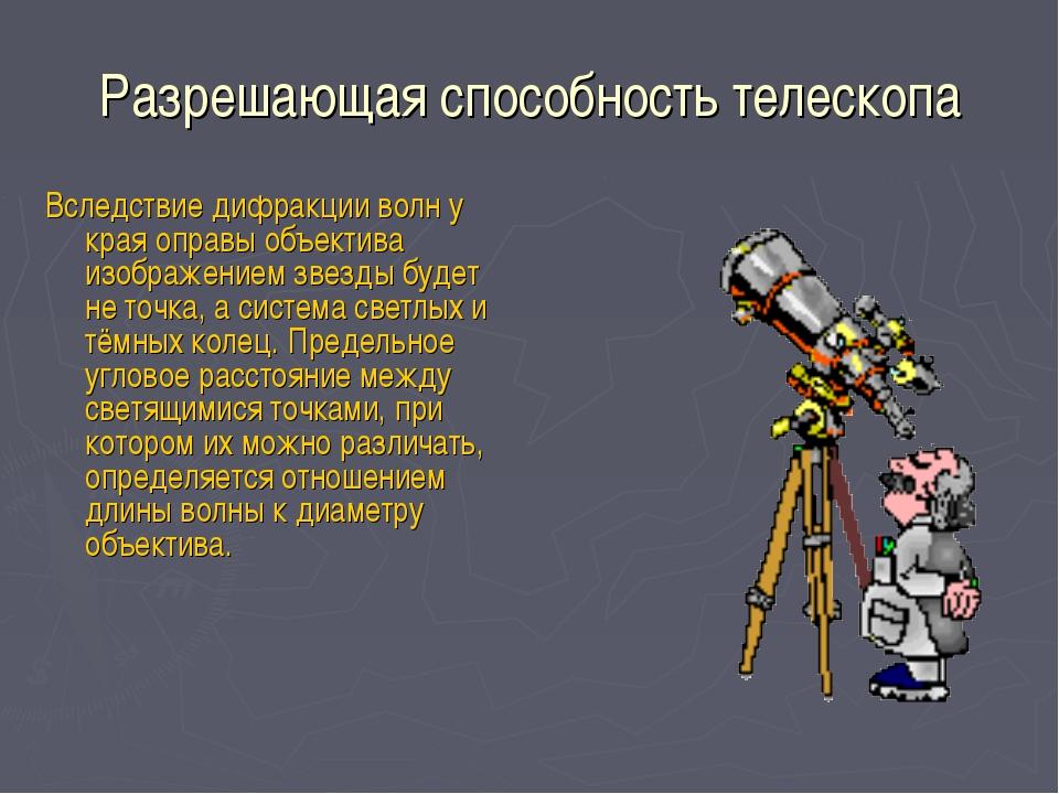 Разрешающая способность телескопа Вследствие дифракции волн у края оправы объ...