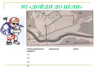 №2 «ДОЙДИ ДО ЦЕЛИ» Пункты движения по маршрутунаправлениеазимут 1-2 2-3