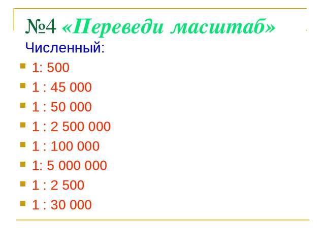 №4 «Переведи масштаб» 1: 500 1 : 45 000 1 : 50 000 1 : 2 500 000 1 : 100 000...