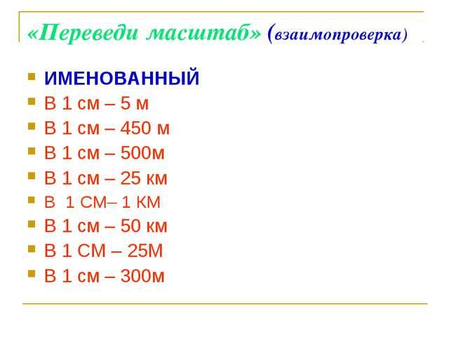 «Переведи масштаб» (взаимопроверка) ИМЕНОВАННЫЙ В 1 см – 5 м В 1 см – 450 м В...