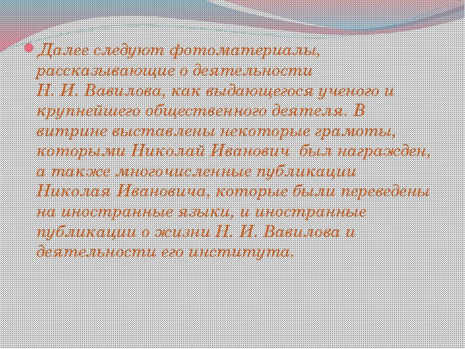 Далее следуют фотоматериалы, рассказывающие о деятельности Н. И. Вавилова, ка...