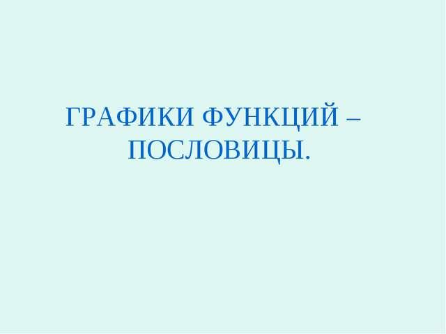 ГРАФИКИ ФУНКЦИЙ – ПОСЛОВИЦЫ.