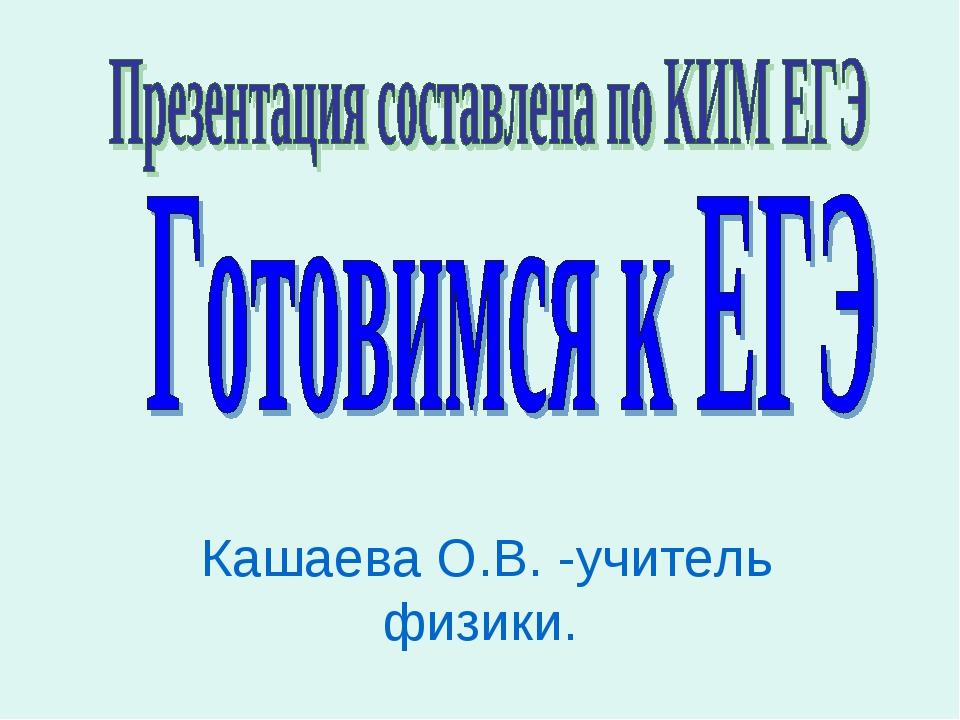 Кашаева О.В. -учитель физики.