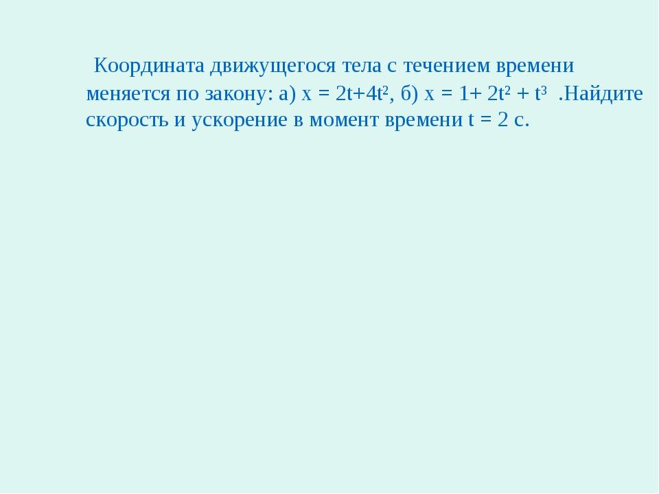 Координата движущегося тела с течением времени меняется по закону: а) x = 2t...