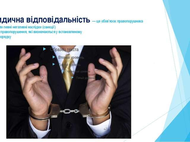 Юридична відповідальність — це обов'язок правопорушника перетерпіти певні нег...