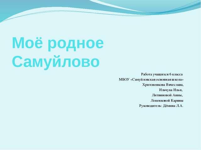 Моё родное Самуйлово Работа учащихся 6 класса МБОУ «Самуйловская основная шко...
