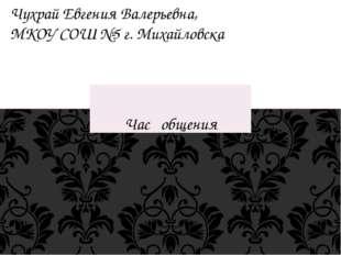 Час общения Чухрай Евгения Валерьевна, МКОУ СОШ №5 г. Михайловска