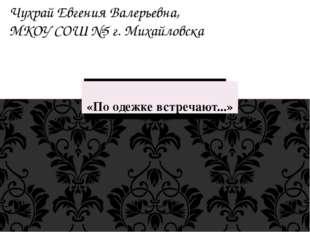 «По одежке встречают...» Чухрай Евгения Валерьевна, МКОУ СОШ №5 г. Михайловска