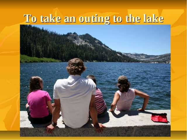 To take an outing to the lake