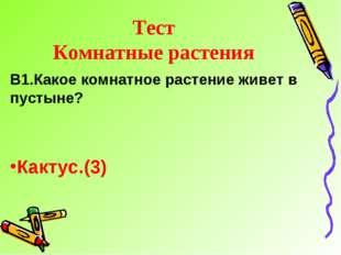 Тест Комнатные растения В1.Какое комнатное растение живет в пустыне? Кактус.(3)
