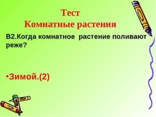 Тест Комнатные растения В2.Когда комнатное растение поливают реже? Зимой.(2)