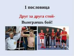 1 пословица Друг за друга стой- Выиграешь бой!