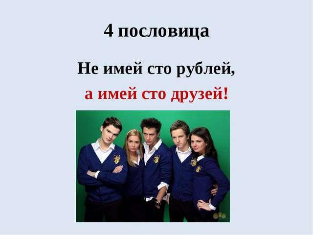 4 пословица Не имей сто рублей, а имей сто друзей!
