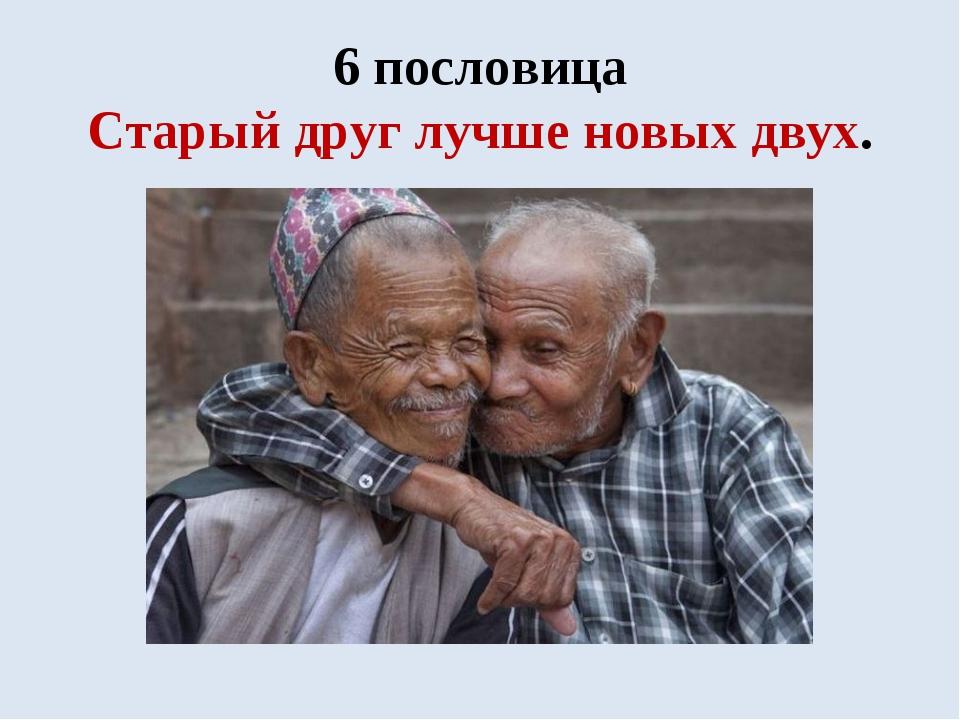 6 пословица Старый друг лучше новых двух.