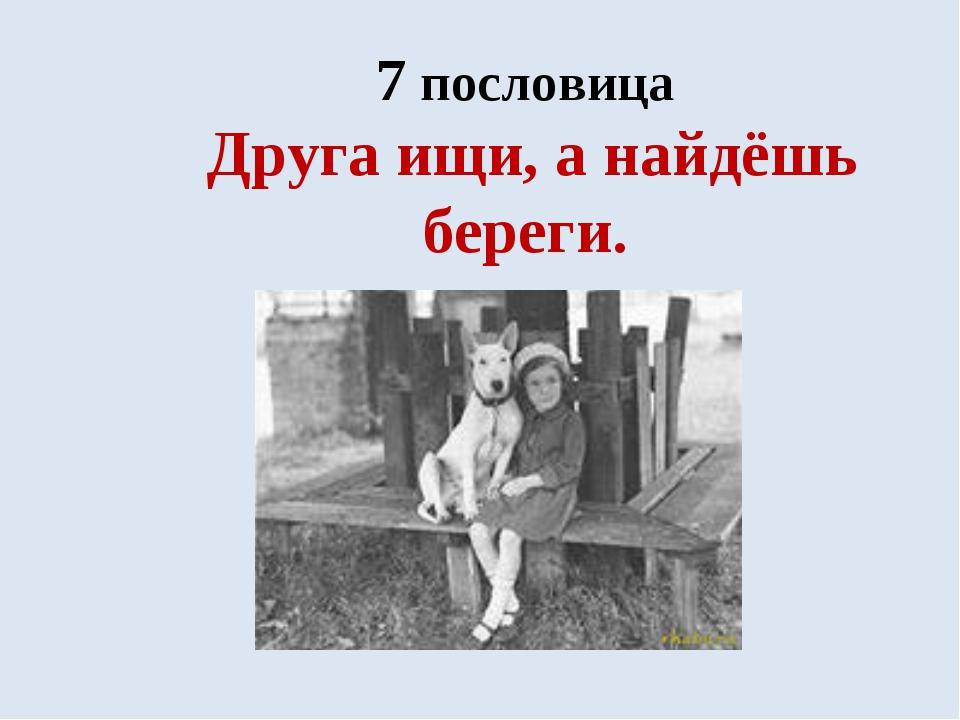 7 пословица Друга ищи, а найдёшь береги.