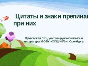 Цитаты и знаки препинания при них Пухальская Л.В., учитель русского языка и