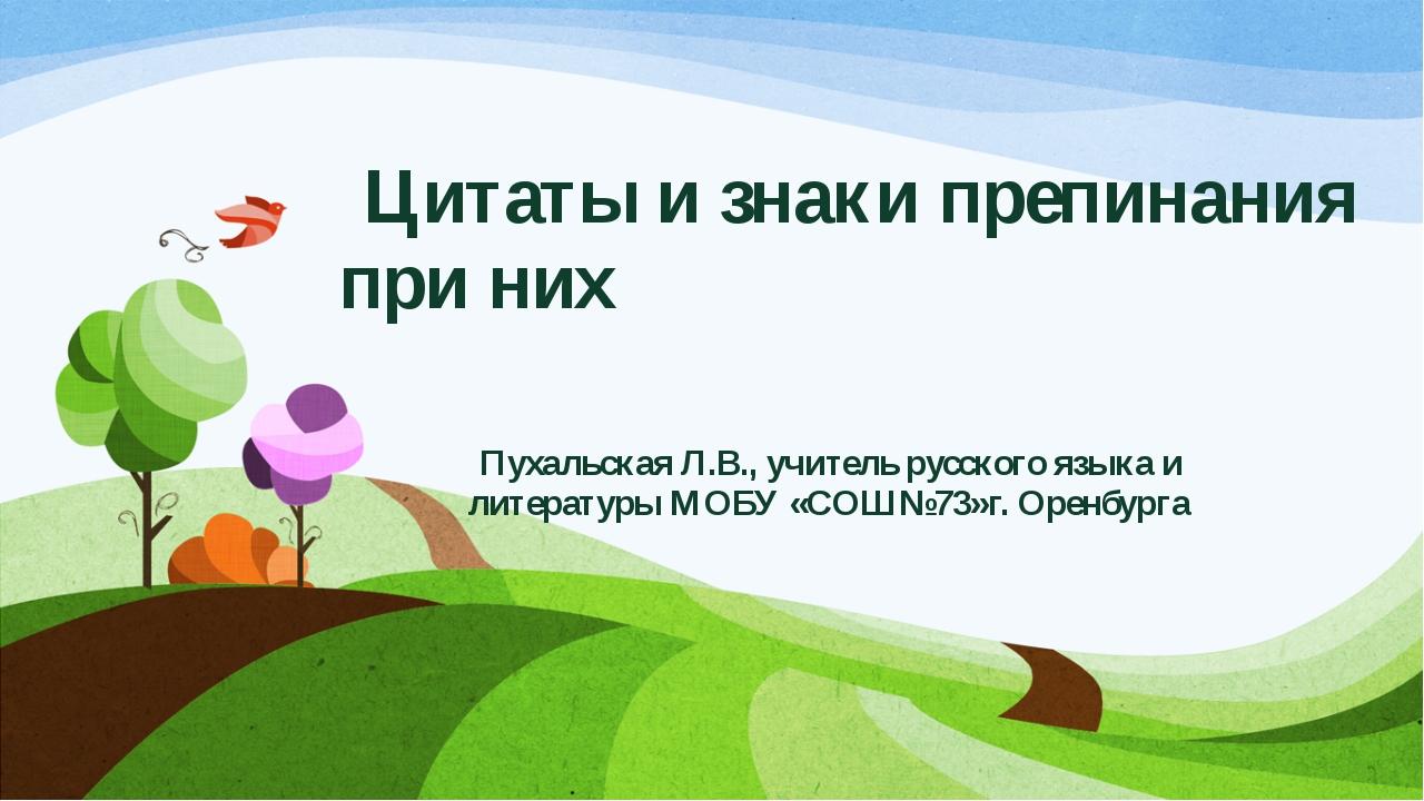 Цитаты и знаки препинания при них Пухальская Л.В., учитель русского языка и...