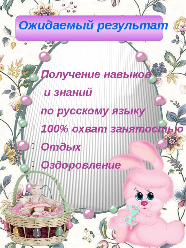 Ожидаемый результат Получение навыков и знаний по русскому языку 100% охват...