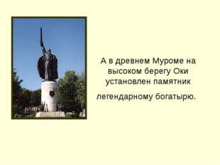 А в древнем Муроме на высоком берегу Оки установлен памятник легендарному бог