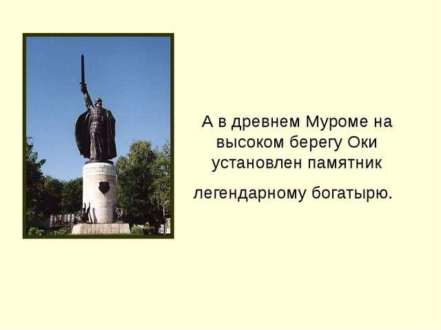 А в древнем Муроме на высоком берегу Оки установлен памятник легендарному бог...