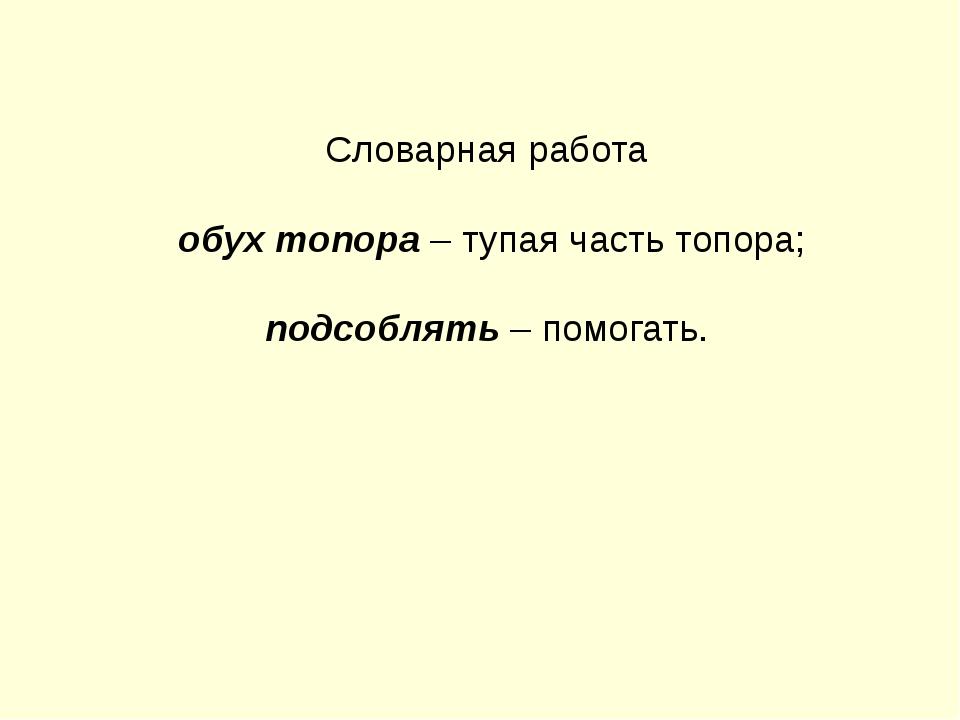 Словарная работа обух топора – тупая часть топора; подсоблять – помогать.