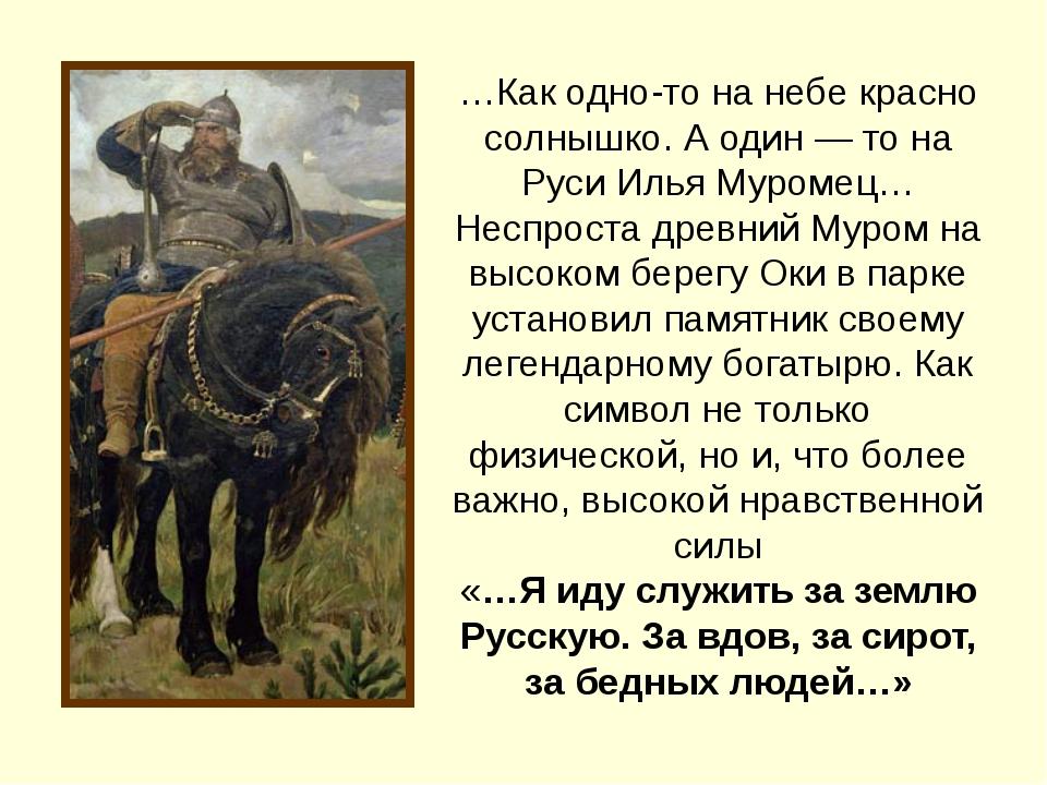 …Как одно-то на небе красно солнышко. А один — то на Руси Илья Муромец… Неспр...