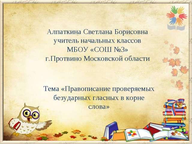 Алпаткина Светлана Борисовна учитель начальных классов МБОУ «СОШ №3» г.Протви...