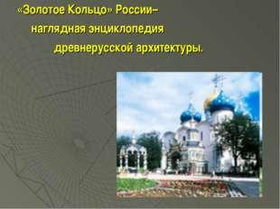 «Золотое Кольцо» России– наглядная энциклопедия древнерусской архитектуры.