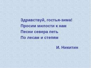 И. Никитин Здравствуй, гостья-зима! Просим милости к нам Песни севера петь По