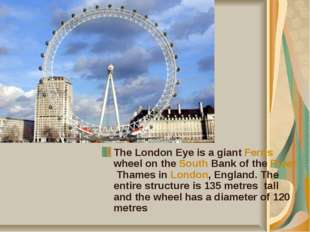 The London Eye is a giant Ferris wheel on the South Bank of the River Thames
