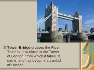 Tower Bridge crosses the River Thames. It is close to the Tower of London, fr