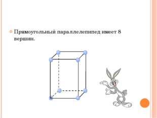 Прямоугольный параллелепипед имеет 8 вершин.