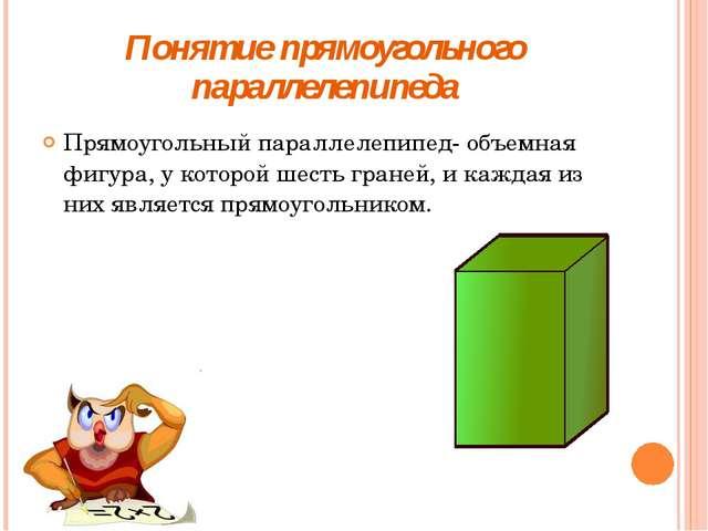 Понятие прямоугольного параллелепипеда Прямоугольный параллелепипед- объемная...