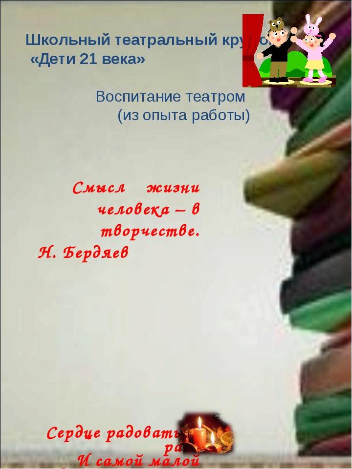 Школьный театральный кружок «Дети 21 века» Воспитание театром (из опыта работ...