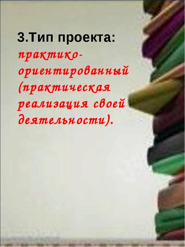 3.Тип проекта: практико- ориентированный (практическая реализация своей деяте...