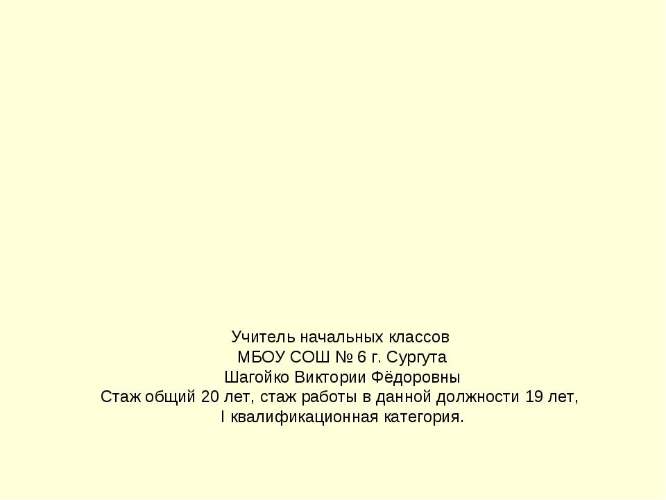 Учитель начальных классов МБОУ СОШ № 6 г. Сургута Шагойко Виктории Фёдоровны...