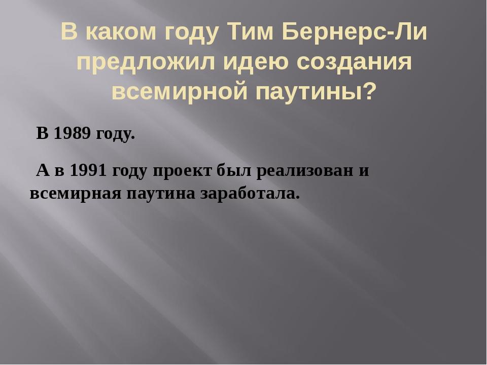 В каком году Тим Бернерс-Ли предложил идею создания всемирной паутины? В 1989...