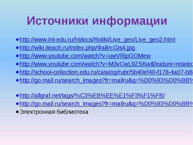 Источники информации http://www.int-edu.ru/htdocs/Roliki/Live_geo/Live_geo2.h...