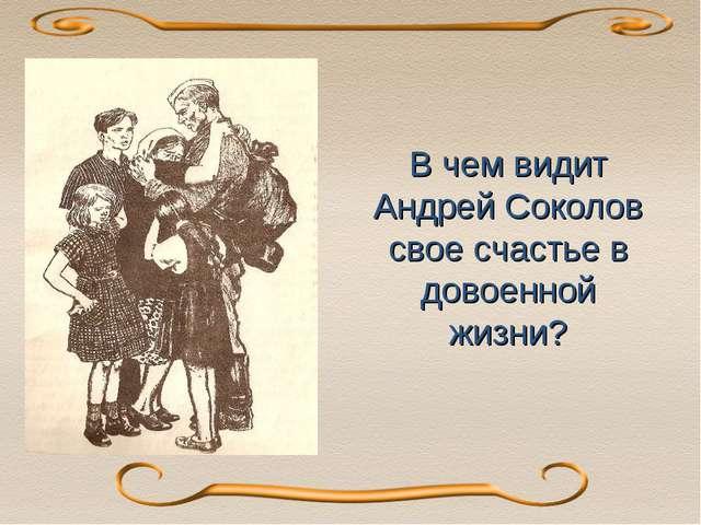 В чем видит Андрей Соколов свое счастье в довоенной жизни? В 1950-е публикуе...