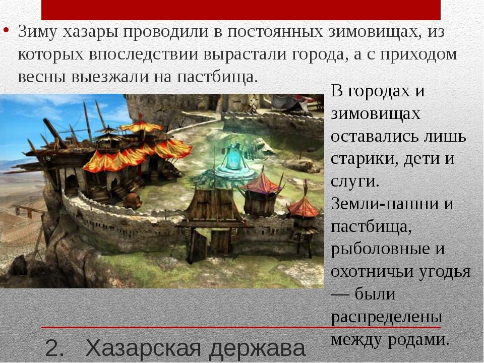 2. Хазарская держава Зиму хазары проводили в постоянных зимовищах, из которых...