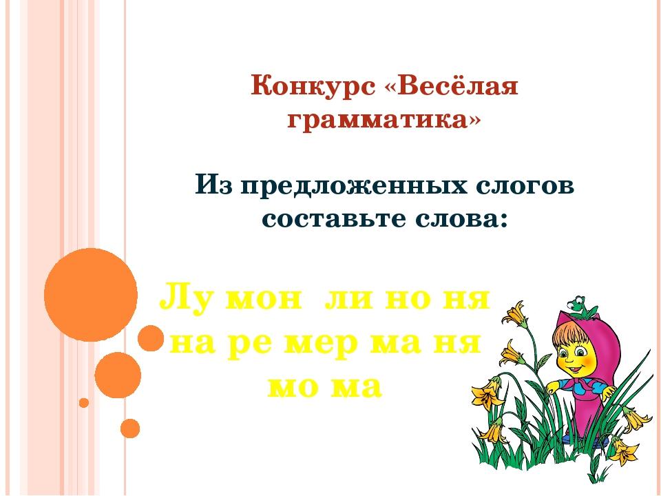 Конкурс «Весёлая грамматика» Из предложенных слогов составьте слова: Лу мон...