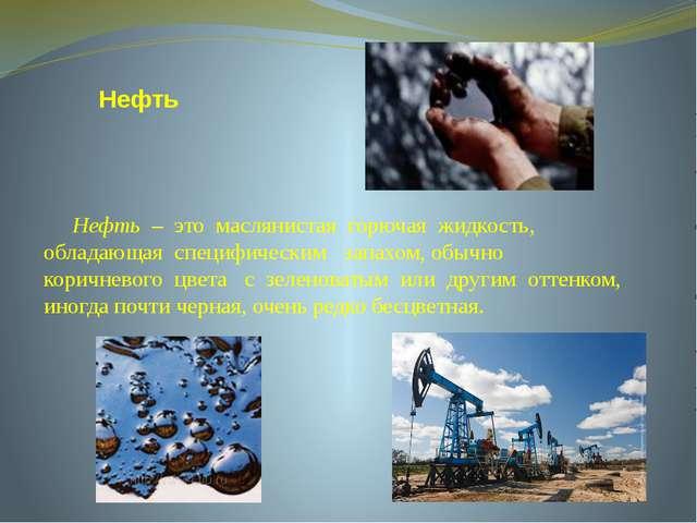 Нефть Нефть – это маслянистая горючая жидкость, обладающая специфическим зап...