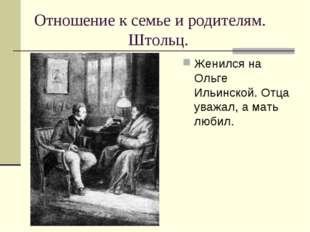 Отношение к семье и родителям. Штольц. Женился на Ольге Ильинской. Отца уважа