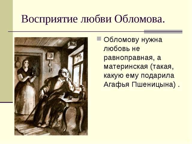 Восприятие любви Обломова. Обломову нужна любовь не равноправная, а материнск...