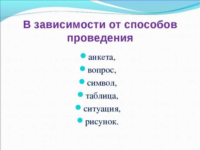 В зависимости от способов проведения анкета, вопрос, символ, таблица, ситуаци...