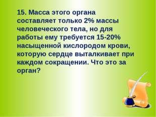 15. Масса этого органа составляет только 2% массы человеческого тела, но для